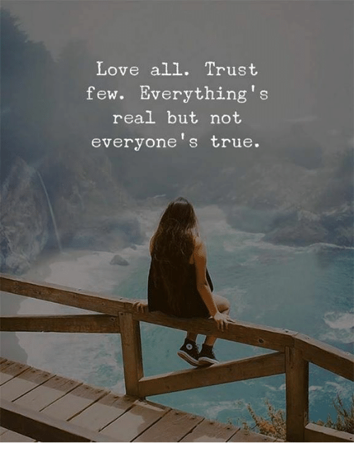 Love, True, and All: Love all. Trust  few. Everything's  real but not  everyone's true