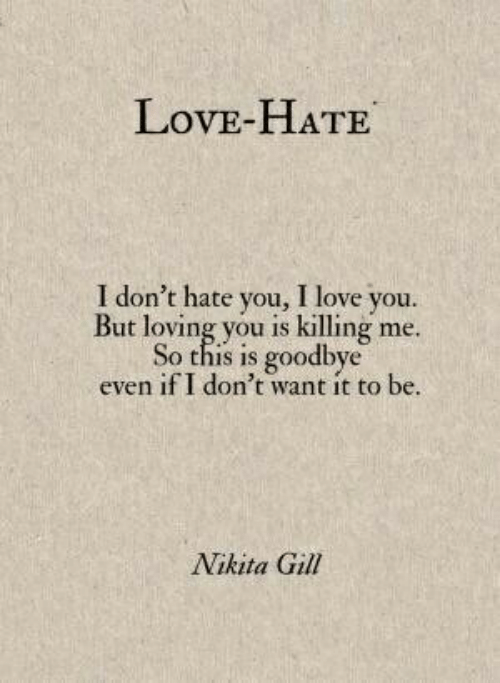 I Love You: LovE-HATE  I don't hate you, I love you.  But loving you is killing me.  So this is goodbye  even if I don't want it to be  Nikita Gill