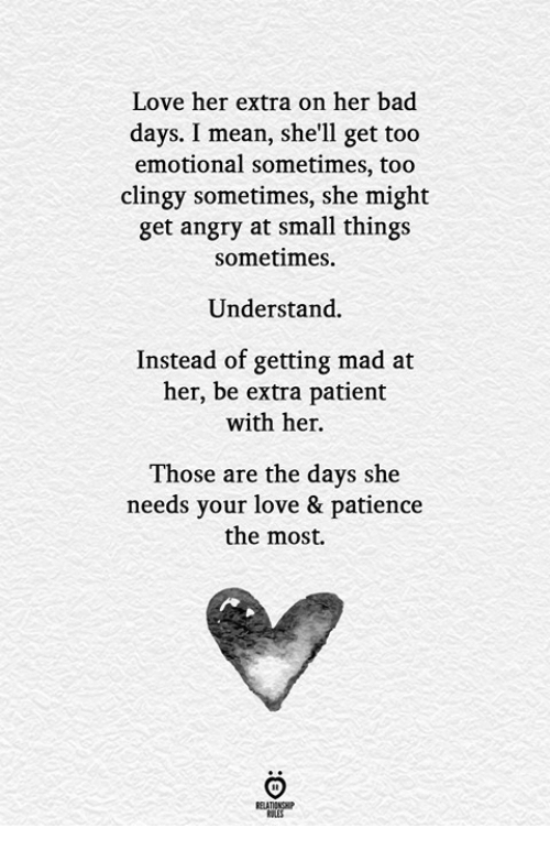 Bad, Love, and Mean: Love her extra on her bad  days. I mean, she'll get too  emotional sometimes, too  clingy sometimes, she might  get angry at small things  sometimes.  Understand.  Instead of getting mad at  her, be extra patient  with her.  Those are the days she  needs your love & patience  the most.