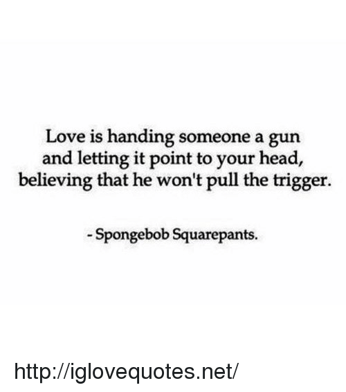 Head, Love, and SpongeBob: Love is handing someone a gun  and letting it point to your head,  believing that he won't pull the trigger.  Spongebob Squarepants http://iglovequotes.net/