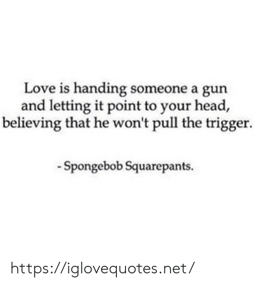Love Is: Love is handing someone a gun  and letting it point to your head,  believing that he won't pull the trigger  -Spongebob Squarepants. https://iglovequotes.net/
