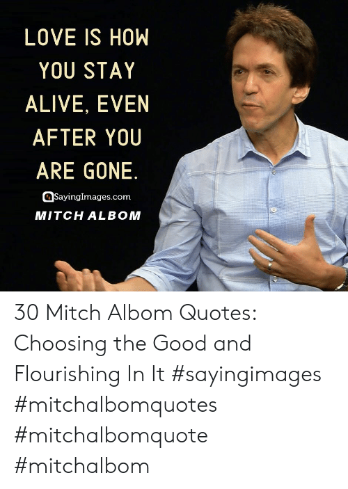 Alive, Love, and Good: LOVE IS HOW  YOU STAY  ALIVE, EVEN  AFTER YOU  ARE GONE.  SayingImages.com  MITCH ALBOM 30 Mitch Albom Quotes: Choosing the Good and Flourishing In It #sayingimages #mitchalbomquotes #mitchalbomquote #mitchalbom