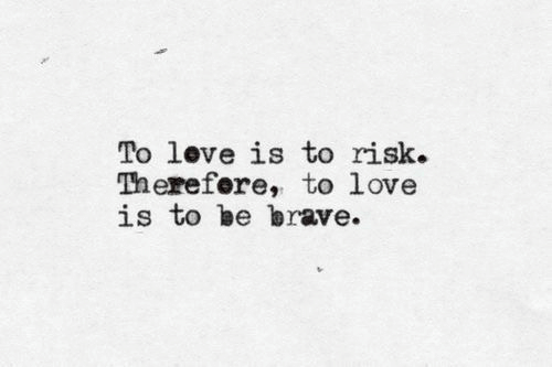 Love, Brave, and  Risk: love is to  To risk.  Therefere, to love  is to be brave.