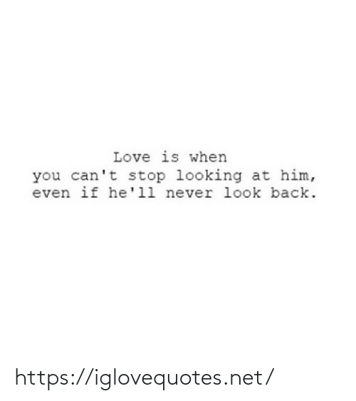 Cant: Love is when  you can't stop looking at him,  even if he'll never look back. https://iglovequotes.net/