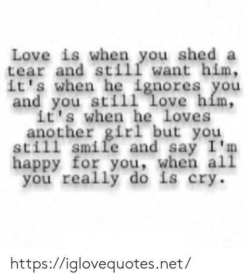 Love Is: Love is when you shed a  tear and still want him,  it's when he ignores you  and you still love him,  it's when he loves  another girl but you  still smile and say I'm  happy for you, when all  you really do is cry https://iglovequotes.net/