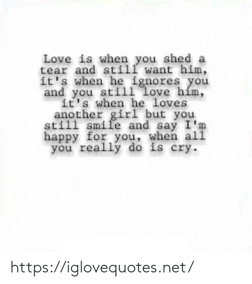 Love Is: Love is when you shed a  tear and still want him,  it's when he ignores you  and you still love hím,  it's when he loves  another girl but you  still smile and say I'm  happy for you, when ali  you really do is cry. https://iglovequotes.net/