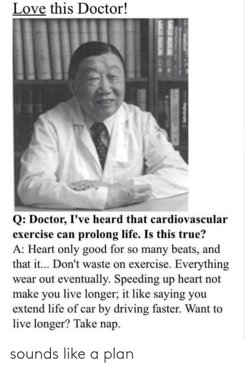 So Many: Love this Doctor!  Q: Doctor, I've heard that cardiovascular  exercise can prolong life. Is this true?  A: Heart only good for so many beats, and  that it... Don't waste on exercise. Everything  wear out eventually. Speeding up heart not  make you live longer; it like saying you  extend life of car by driving faster. Want to  live longer? Take nap. sounds like a plan