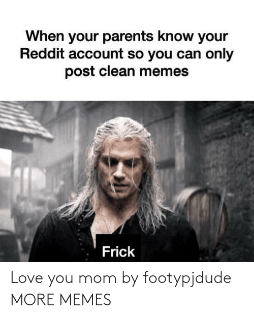 Mom: Love you mom by footypjdude MORE MEMES