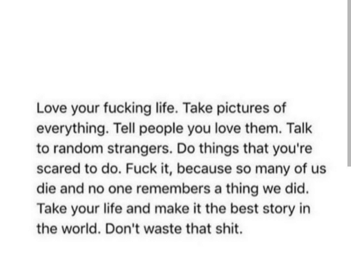 Fucking, Life, and Love: Love your fucking life. Take pictures of  everything. Tell people you love them. Talk  to random strangers. Do things that you're  scared to do. Fuck it, because so many of us  die and no one remembers a thing we did.  Take your life and make it the best story in  the world. Don't waste that shit