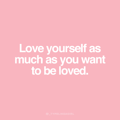 Love, You, and  Want: Love yourself as  much as you want  to be loved.  @_TYPELIKEAGIRL