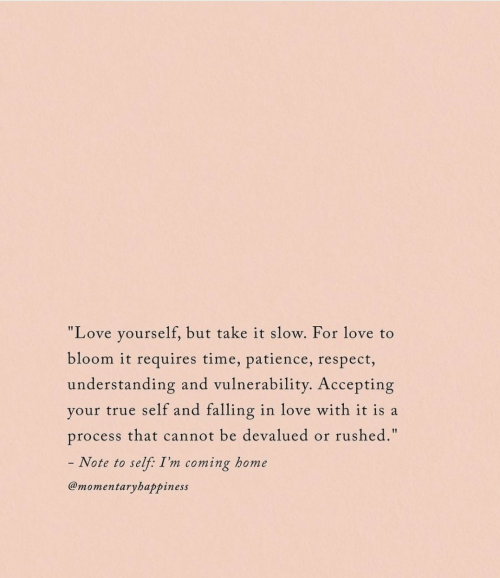 """Love, Respect, and True: """"Love yourself, but take it slow. For love to  bloom it requires time, patience, respect,  understanding and vulnerability. Accepting  your true self and falling in love with it is a  rushed.""""  process that cannot be devalued  or  - Note to  self: I'm coming home  @momentaryhappiness"""