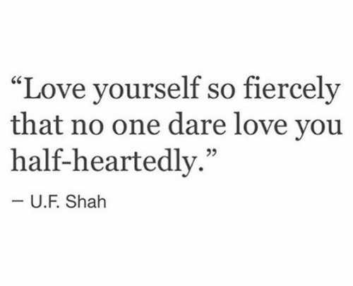 "Love, One, and Dare: ""Love yourself so fiercely  that no one dare love you  half-heartedly.""  -U.F. Shah"