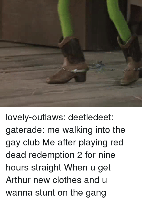 Arthur, Clothes, and Club: lovely-outlaws: deetledeet:  gaterade: me walking into the gay club   Me after playing red dead redemption 2 for nine hours straight   When u get Arthur new clothes and u wanna stunt on the gang