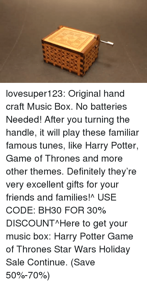 Definitely, Friends, and Game of Thrones: lovesuper123:  Original hand craft Music Box. No batteries Needed! After you turning the handle, it will play these familiar famous tunes, like Harry Potter, Game of Thrones and more other themes. Definitely they're very excellent gifts for your friends and families!^ USE CODE: BH30 FOR 30% DISCOUNT^Here to get your music box: Harry Potter  Game of Thrones  Star Wars Holiday Sale Continue. (Save 50%-70%)