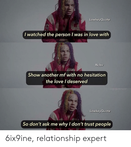 Love, Another, and Ask: LowkeyQuote  I watched the person was in love with  Ncbv  Show another mf with no hesitation  the love I deserved  LowkeyQuote  So don't ask me why I don't trust people 6ix9ine, relationship expert