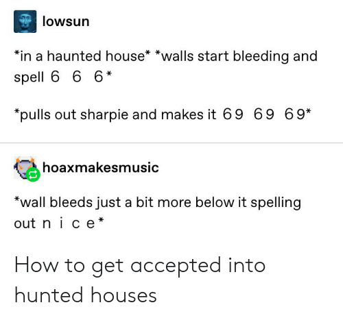 Tumblr, House, and How To: lowsun  *in a haunted house* *walls start bleeding and  spell 6 6 6*  *pulls out sharpie and makes it 69 69 6 9*  hoaxmakesmusic  *wall bleeds just a bit more below it spelling  out nice* How to get accepted into hunted houses