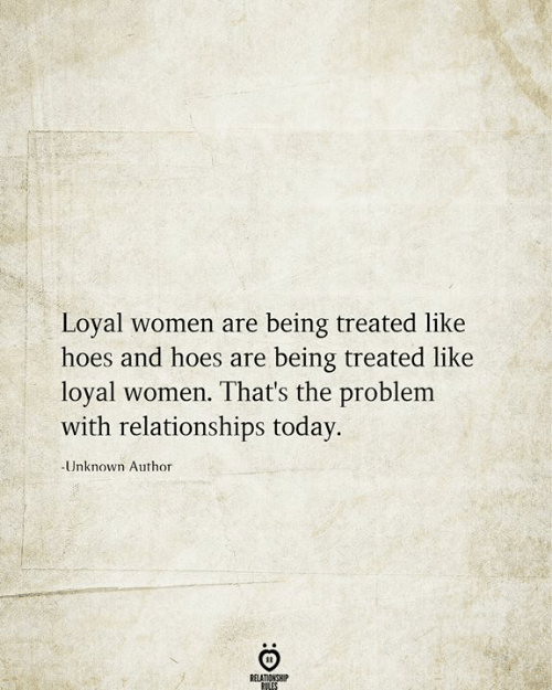 Love for Quotes: Loyal women are being treated like  hoes and hoes are  being treated like  loyal women. That's the problem  with relationships today.  -Unknown Author  RELATIONSHIP  RILES