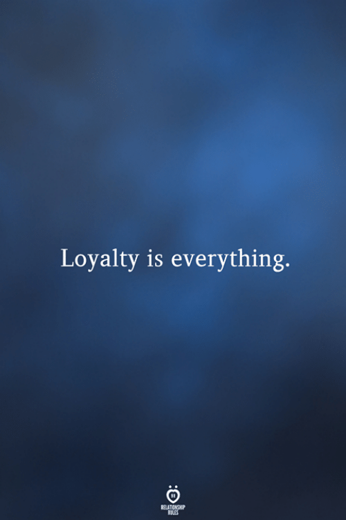 Relationship, Everything, and Loyalty: Loyalty is everything.  RELATIONSHIP  ES