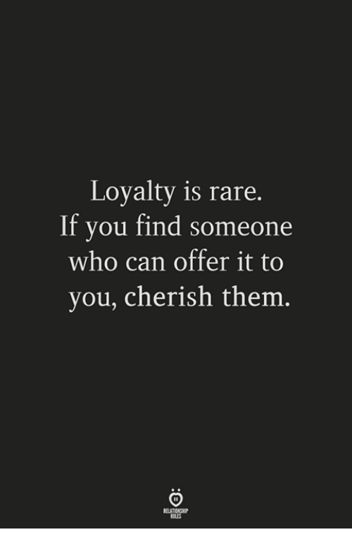 Who, Rare, and Can: Loyalty is rare.  If you find someone  who can offer it to  you, cherish them  ELATIONSW?  ULES