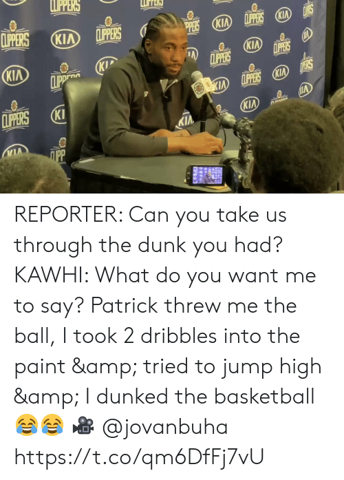 kawhi: LPPERS  CLIPERS  LPPERS KIA  CLIPPERS  KIA  (KIA  PERS  KIA  CLIPPERS  LPPERS  KIP  CLIPP  KIA  D ERS  KIA LPPERS KIA  CLIPERS  KI  KIA  KIA  ПрР REPORTER: Can you take us through the dunk you had?   KAWHI: What do you want me to say? Patrick threw me the ball, I took 2 dribbles into the paint & tried to jump high & I dunked the basketball 😂😂  🎥 @jovanbuha    https://t.co/qm6DfFj7vU