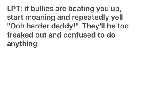 """Confused, Lpt, and You: LPT: if bullies are beating you up,  start moaning and repeatedly yell  """"Ooh harder daddy!"""". They'll be too  freaked out and confused to do  anything"""