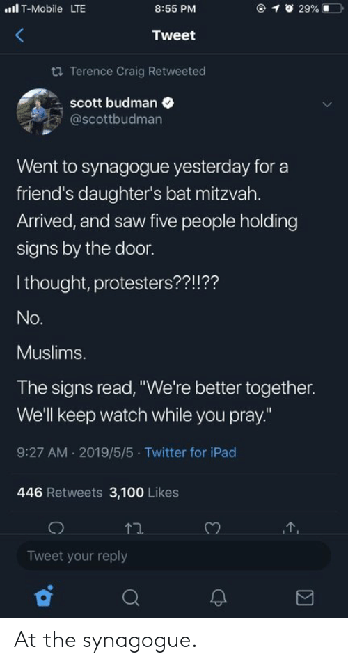 "Friends, Ipad, and Saw: lT-Mobile LTE  @ 1  29% 1ーコ.  8:55 PM  Tweet  ta Terence Craig Retweeted  scott budman  @scottbudman  Went to synagogue yesterday for a  friend's daughter's bat mitzvah.  Arrived, and saw five people holding  signs by the door.  I thought, protesters??!??  Muslims.  The signs read, ""We're better together.  We'll keep watch while you pray.""  9:27 AM 2019/5/5 Twitter for iPad  446 Retweets 3,100 Likes  Tweet your reply At the synagogue."