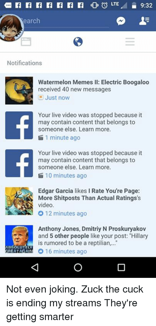 Watermelon Meme: LTE.  9:32  F  earch  Notifications  Watermelon Memes ll: Electric Boogaloo  received 40 new messages  Just now  Your live video was stopped because it  may contain content that belongs to  someone else. Learn more.  1 minute ago  Your live video was stopped because it  may contain content that belongs to  someone else. Learn more.  10 minutes ago  Edgar Garcia likes l Rate You're Page:  video  12 minutes ago  Anthony Jones, Dmitriy N Proskuryakov  and 5 other people like your post: Hillary  s rumored to be a reptilian  TELY  ABSOLU  O 16 minutes ago  GREAT AGAIN Not even joking. Zuck the cuck is ending my streams  They're getting smarter