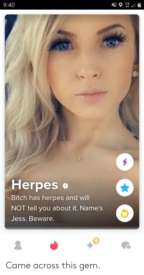 lte: LTE  9:40  Herpes o  Bitch has herpes and will  NOT tell you about it. Name's  Jess. Beware. Came across this gem.