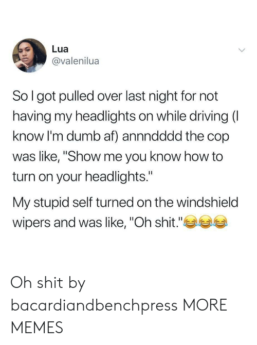 "Af, Dank, and Driving: Lua  @valenilua  So l got pulled over last night for not  having my headlights on while driving (  know I'm dumb af) annndddd the cop  was like, ""Show me you know how to  turn on your headlights.""  My stupid self turned on the windshield  wipers and was like, ""Oh shit."" Oh shit by bacardiandbenchpress MORE MEMES"