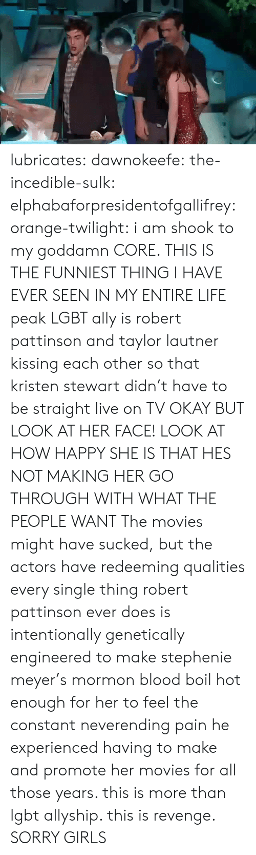 Kristen: lubricates: dawnokeefe:  the-incedible-sulk:  elphabaforpresidentofgallifrey:  orange-twilight: i am shook to my goddamn CORE. THIS IS THE FUNNIEST THING I HAVE EVER SEEN IN MY ENTIRE LIFE peak LGBT ally is robert pattinson and taylor lautner kissing each other so that kristen stewart didn't have to be straight live on TV   OKAY BUT LOOK AT HER FACE! LOOK AT HOW HAPPY SHE IS THAT HES NOT MAKING HER GO THROUGH WITH WHAT THE PEOPLE WANT  The movies might have sucked, but the actors have redeeming qualities   every single thing robert pattinson ever does is intentionally genetically engineered to make stephenie meyer's mormon blood boil hot enough for her to feel the constant neverending pain he experienced having to make and promote her movies for all those years. this is more than lgbt allyship. this is revenge.  SORRY GIRLS