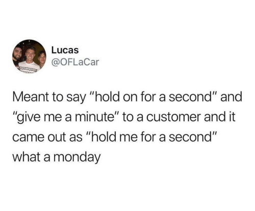 "Monday: Lucas  @OFLaCar  MSUMSOME  Meant to say ""hold on for a second"" and  ""give me a minute"" to a customer and it  came out as ""hold me for a second""  what a monday"