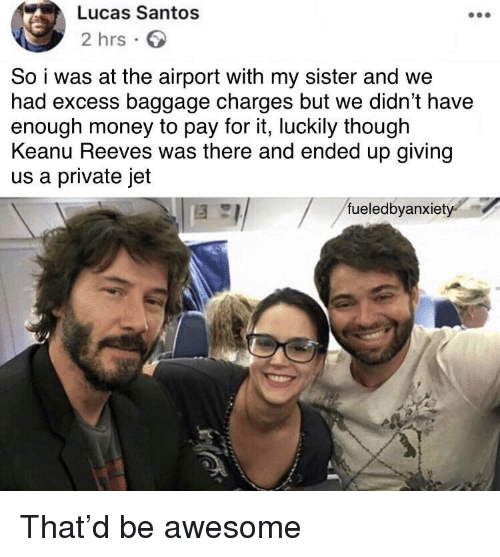 Money, Awesome, and Keanu Reeves: Lucas Santos  2 hrs  So i was at the airport with my sister and we  had excess baggage charges but we didn't have  enough money to pay for it, luckily though  Keanu Reeves was there and ended up giving  us a private jet  fueledbyanxiet That'd be awesome