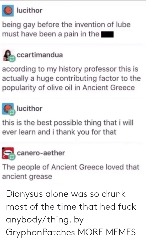 Being Alone, Dank, and Drunk: lucithor  being gay before the invention of lube  must have been a pain in the  ccartimandua  according to my history professor this is  actually a huge contributing factor to the  popularity of olive oil in Ancient Greece  lucithor  this is the best possible thing that i wil  ever learn and i thank you for that  canero-aether  The people of Ancient Greece loved that  ancient grease Dionysus alone was so drunk most of the time that hed fuck anybody/thing. by GryphonPatches MORE MEMES
