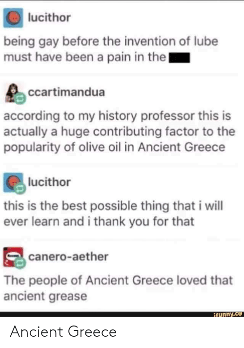 Grease: lucithor  being gay before the invention of lube  must have been a pain in the  ccartimandua  according to my history professor this is  actually a huge contributing factor to the  popularity of olive oil in Ancient Greece  lucithor  this is the best possible thing that i will  ever learn and i thank you for that  canero-aether  The people of Ancient Greece loved that  ancient grease  funny.ce Ancient Greece