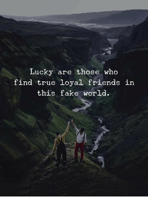 Fake, Friends, and True: Lucky are those who  find true loyal friends in  this fake world.