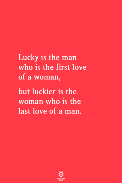 Love, Who, and Man: Lucky is the man  who is the first love  of a woman,  but luckier is the  woman who is the  last love of a man