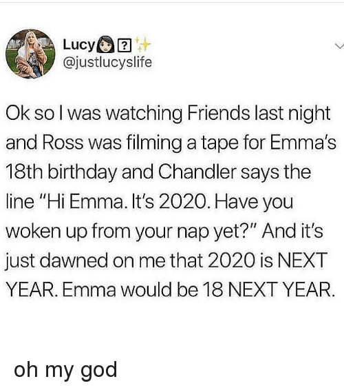 """Birthday, Friends, and God: Lucy  @justlucyslife  Ok so l was watching Friends last night  and Ross was filming a tape for Emma's  18th birthday and Chandler says the  line """"Hi Emma. It's 2020. Have you  woken up from your nap yet?"""" And it's  just dawned on me that 2020 is NEXT  YEAR. Emma would be 18 NEXT YEAR. oh my god"""