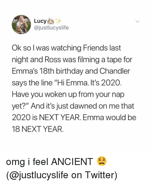 """Birthday, Friends, and Memes: Lucy  @justlucyslife  Ok sol was watching Friends last  night and Ross was filming a tape for  Emma's 18th birthday and Chandler  says the line """"Hi Emma. It's 2020  Have you woken up from your nap  yet?"""" And it's just dawned on me that  2020 is NEXT YEAR. Emma would be  18 NEXT YEAR. omg i feel ANCIENT 😫 (@justlucyslife on Twitter)"""