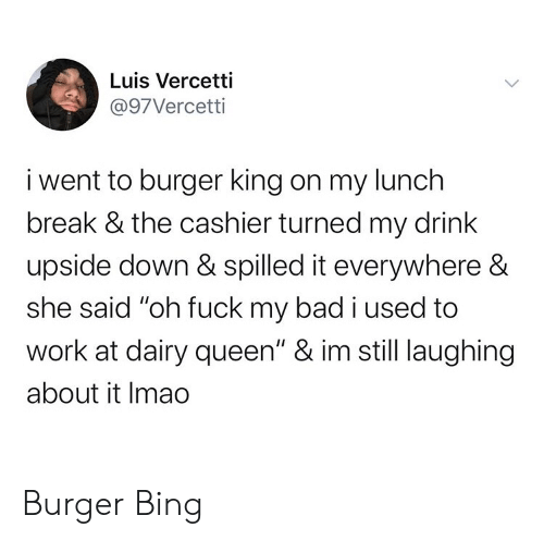 """Bad, Burger King, and Queen: Luis Vercetti  @97Vercetti  i went to burger king on my lunch  break & the cashier turned my drink  upside down & spilled it everywhere &  she said """"oh fuck my bad i used to  work at dairy queen"""" & im still laughing  about it Imao Burger Bing"""
