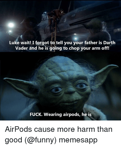 Darth Vader, Funny, and Memes: Luke wait! I forgot to tell you your father is Darth  Vader and he is going to chop your arm off!  FUCK. Wearing airpods, he is AirPods cause more harm than good (@funny) memesapp