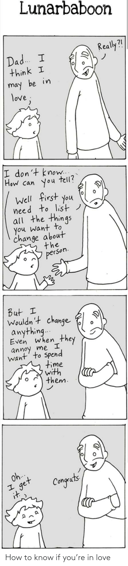 Dont Know: Lunarbaboon  Really?!  Dad. I  think I  may be in  love;  I don't know..  How can you  tell?  Well first you  need to list)  all the things  you want to  change about  the  person.  But I  Wouldn't change  anything..  Even when  they  annoy me I  want' to Spend  time  with  them.  Oh.  get  it  Congets How to know if you're in love