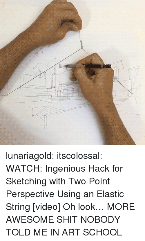 School, Shit, and Tumblr: lunariagold:  itscolossal:  WATCH:Ingenious Hack for Sketching with Two Point Perspective Using an Elastic String[video]  Oh look… MORE AWESOME SHIT NOBODY TOLD ME IN ART SCHOOL