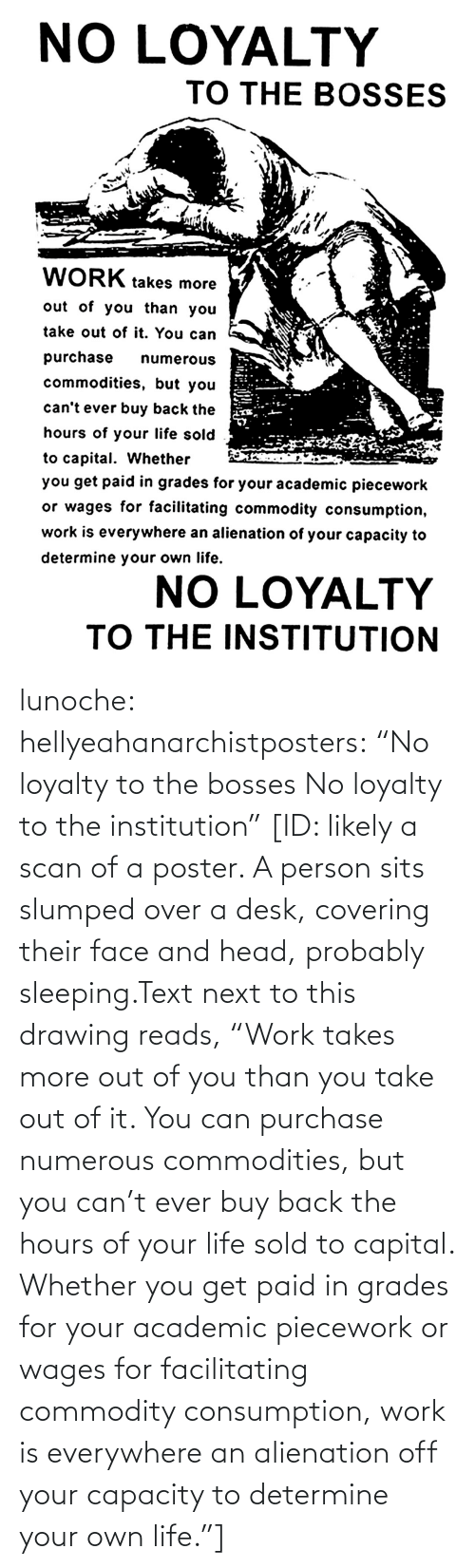 "Sits: lunoche:  hellyeahanarchistposters: ""No loyalty to the bosses No loyalty to the institution""   [ID: likely a scan of a poster. A person sits slumped over a desk, covering their face and head, probably sleeping.Text next to this drawing reads, ""Work takes more out of you than you take out of it. You can purchase numerous commodities, but you can't ever buy back the hours of your life sold to capital. Whether you get paid in grades for your academic piecework or wages for facilitating commodity consumption, work is everywhere an alienation off your capacity to determine your own life.""]"