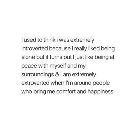 at-peace: lused to think i was extremely  introverted because I really liked being  alone but it turns out I just like being at  peace with myself and my  surroundings & I am extremely  extroverted when I'm around people  who bring me comfort and happiness