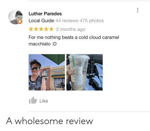 Starbucks, Beats, and Cloud: Luther Paredes  Local Guide 44 reviews 475 photos  2 months ago  For me nothing beats a cold cloud caramel  macchiato :D  STARBUCKS  COFFEE  Like A wholesome review