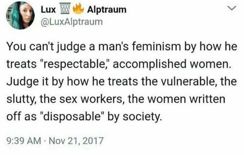"""Feminism: Lux TMe, Alptraum  @LuxAlptraum  You can't judge a man's feminism by how he  treats """"respectable, accomplished women.  Judge it by how he treats the vulnerable, the  slutty, the sex workers, the women written  off as """"disposable"""" by society  9:39 AM Nov 21, 2017"""