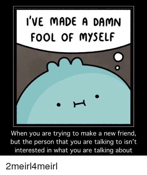 Make A, Friend, and Make: l'VE MADE A DAMN  fOOL OF MYSELF  When you are trying to make a new friend,  but the person that you are talking to isn't  interested in what you are talking about