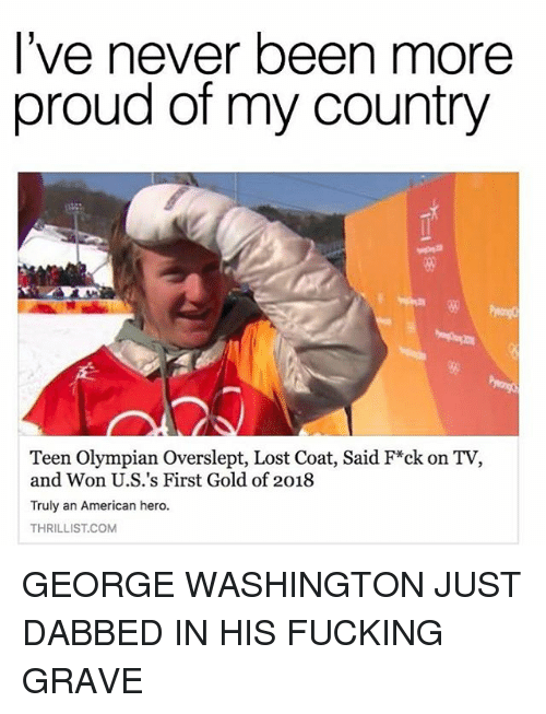 Dabbed: l've never been more  proud of my country  Teen Olympian Overslept, Lost Coat, Said F*ck on TV,  and Won U.S.'s First Gold of 2018  Truly an American hero.  THRILLIST.COM GEORGE WASHINGTON JUST DABBED IN HIS FUCKING GRAVE