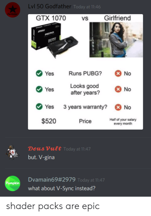 salary: Lvl 50 Godfather Today at 11:46  Darkstar  GTX 1070  Girlfriend  vs  RERO  Runs PUBG?  No  Yes  Looks good  after years?  No  Yes  3 years warranty?  No  Yes  $520  Half of your salary  every month  Price  Deus Vult Today at 11:47  but. V-gina  Dvamain69#2979 Today at 11:47  Pumpkin  what about V-Sync instead?  ms shader packs are epic