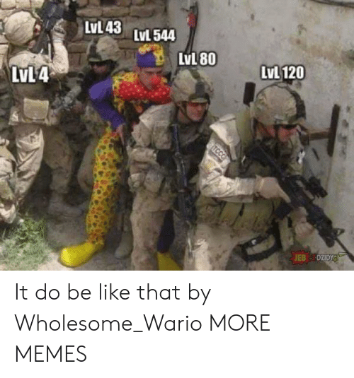 Be Like, Dank, and Memes: LVL43 LvL544  LvL 120  LvL 80  LvL4  TCCO It do be like that by Wholesome_Wario MORE MEMES